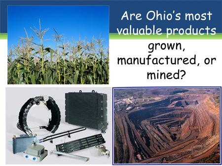 Are Ohio's most valuable products grown, manufactured, or mined?