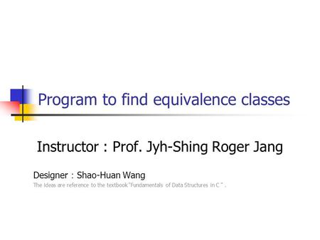 "Program to find equivalence classes Instructor : Prof. Jyh-Shing Roger Jang Designer : Shao-Huan Wang The ideas are reference to the textbook ""Fundamentals."