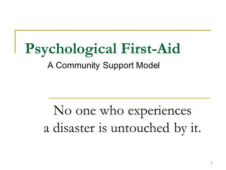 Psychological First-Aid A Community Support Model No one who experiences a disaster is untouched by it. 1.