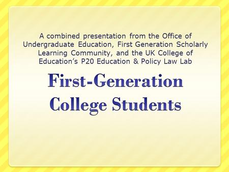 A combined presentation from the Office of Undergraduate Education, First Generation Scholarly Learning Community, and the UK College of Education's P20.