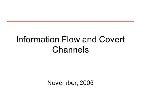 Information Flow and Covert Channels November, 2006.