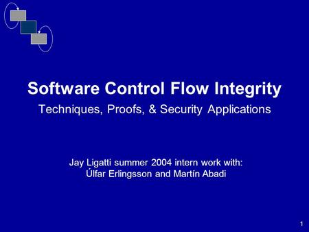 1 Software Control Flow Integrity Techniques, Proofs, & Security Applications Jay Ligatti summer 2004 intern work with: Úlfar Erlingsson and Martín Abadi.
