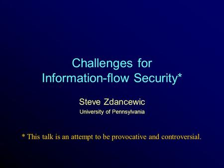 Challenges for Information-flow Security* Steve Zdancewic University of Pennsylvania * This talk is an attempt to be provocative and controversial.
