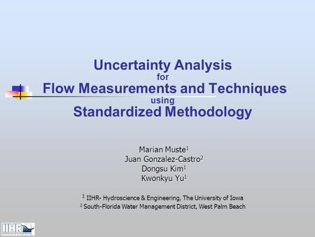 Uncertainty Analysis for Flow Measurements and Techniques using Standardized Methodology Marian Muste 1 Juan Gonzalez-Castro 2 Dongsu Kim 1 Kwonkyu Yu.