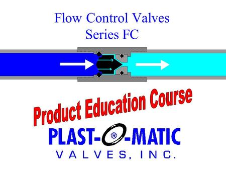 Flow Control Valves Series FC. Purpose of a Flow Control Valve… Imagine having an employee who would throttle a valve to maintain a constant rate of flow,