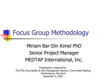 Focus Group Methodology Miriam Bar-Din Kimel PhD Senior Project Manager MEDTAP International, Inc. Presentation prepared for The FDA Drug Safety & Risk.