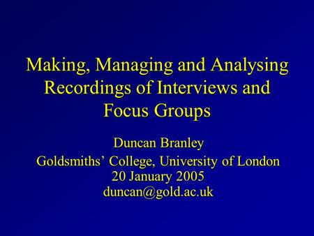 Making, Managing and Analysing Recordings of Interviews and Focus Groups Duncan Branley Goldsmiths' College, University of London 20 January 2005