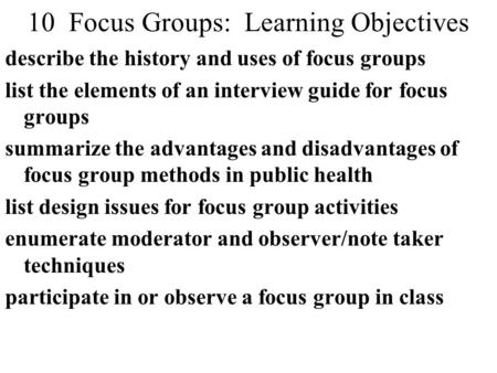 10 Focus Groups: Learning Objectives describe the history and uses of focus groups list the elements of an interview guide for focus groups summarize the.