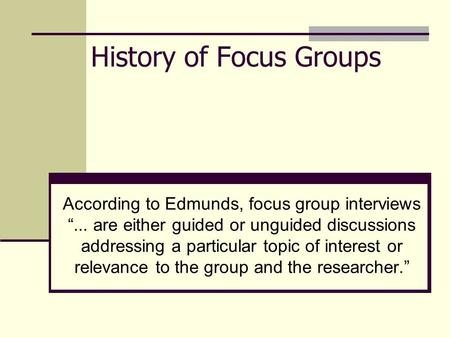 "History of Focus Groups According to Edmunds, focus group interviews ""... are either guided or unguided discussions addressing a particular topic of interest."