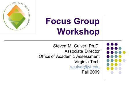 Focus Group Workshop Steven M. Culver, Ph.D. Associate Director Office of Academic Assessment Virginia Tech Fall 2009.