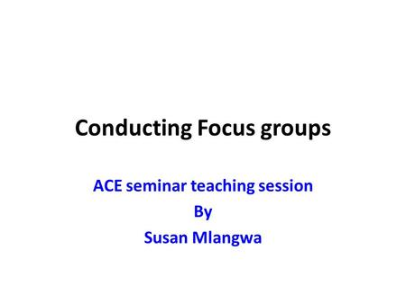 Conducting Focus groups ACE seminar teaching session By Susan Mlangwa.