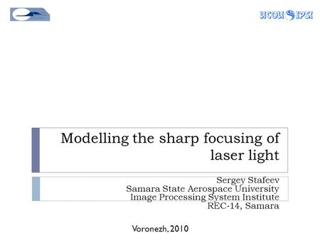 Modelling the sharp focusing of laser light Voronezh, 2010 Sergey Stafeev Samara State Aerospace University Image Processing System Institute REC-14, Samara.