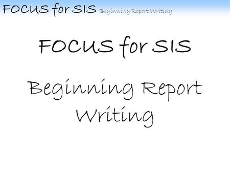 FOCUS for SIS Beginning Report Writing FOCUS for SIS Beginning Report Writing.