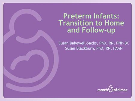Preterm Infants: Transition to Home and Follow-up Susan Bakewell-Sachs, PhD, RN, PNP-BC Susan Blackburn, PhD, RN, FAAN.