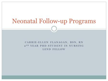 CARRIE-ELLEN FLANAGAN, BSN, RN 2 ND YEAR PHD STUDENT IN NURSING LEND FELLOW Neonatal Follow-up Programs.