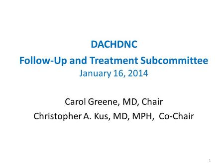DACHDNC Follow-Up and Treatment Subcommittee January 16, 2014 Carol Greene, MD, Chair Christopher A. Kus, MD, MPH, Co-Chair 1.