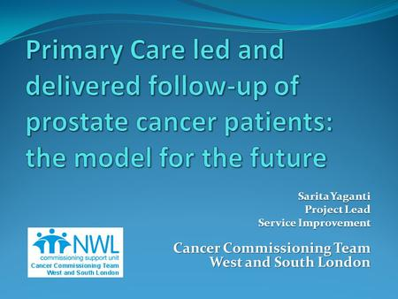 Sarita Yaganti Project Lead Service Improvement Cancer Commissioning Team West and South London.