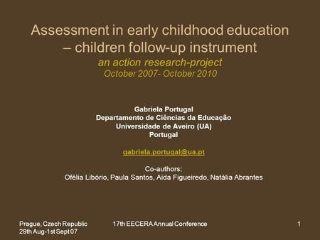 Prague, Czech Republic 29th Aug-1st Sept 07 17th EECERA Annual Conference1 Assessment in early childhood education – children follow-up instrument an action.
