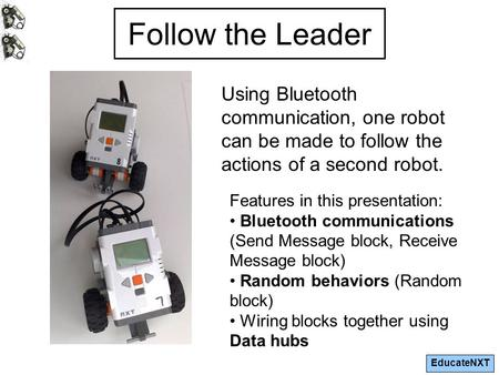EducateNXT Follow the Leader Using Bluetooth communication, one robot can be made to follow the actions of a second robot. Features in this presentation: