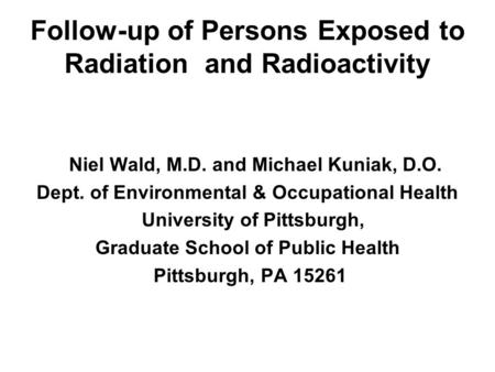 Follow-up of Persons Exposed to Radiation and Radioactivity Niel Wald, M.D. and Michael Kuniak, D.O. Dept. of Environmental & Occupational Health University.