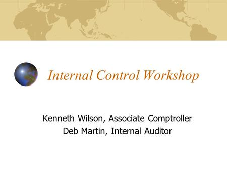 Internal Control Workshop Kenneth Wilson, Associate Comptroller Deb Martin, Internal Auditor.