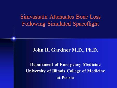 Simvastatin Attenuates Bone Loss Following Simulated Spaceflight John R. Gardner M.D., Ph.D. Department of Emergency Medicine University of Illinois College.