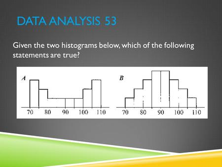 Data Analysis 53 Given the two histograms below, which of the following statements are true?