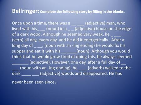 Bellringer: Complete the following story by filling in the blanks. Once upon a time, there was a __ ___ (adjective) man, who lived with his_ __ (noun)