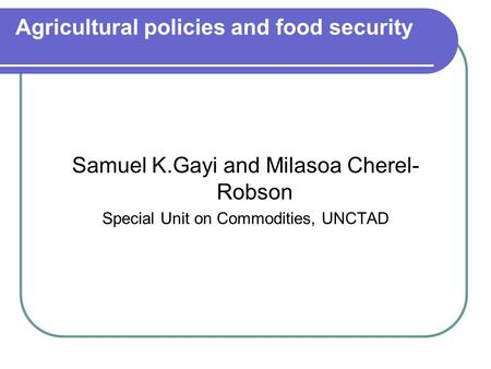 Agricultural policies and food security Samuel K.Gayi and Milasoa Cherel- Robson Special Unit on Commodities, UNCTAD.
