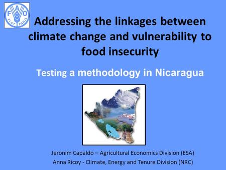 Addressing the linkages between climate change and vulnerability to food insecurity Testing a methodology in Nicaragua Jeronim Capaldo – Agricultural Economics.