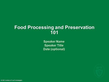 © 2007 Institute of Food Technologists Food Processing and Preservation 101 Speaker Name Speaker Title Date (optional) Speaker Name Speaker Title Date.