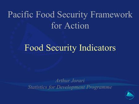 Pacific Food Security Framework for Action Food Security Indicators Arthur Jorari Statistics for Development Programme.