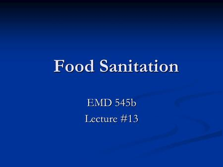Food Sanitation Food Sanitation EMD 545b Lecture #13.