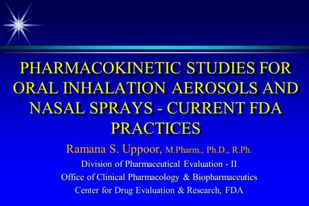 PHARMACOKINETIC STUDIES FOR ORAL INHALATION AEROSOLS AND NASAL SPRAYS - CURRENT FDA PRACTICES Ramana S. Uppoor, M.Pharm., Ph.D., R.Ph. Division of Pharmaceutical.