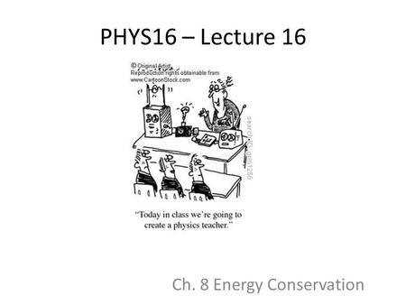 PHYS16 – Lecture 16 Ch. 8 Energy Conservation. Energy Pre-question Clyde, the dinosaur, is sick of his doll-sized roller coaster and decides to ride the.