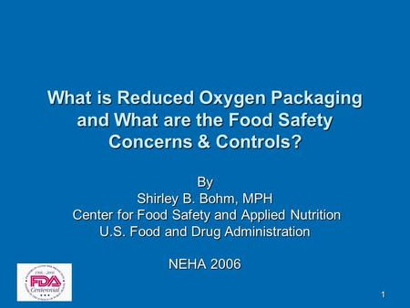 1 What is Reduced Oxygen Packaging and What are the Food Safety Concerns & Controls? By Shirley B. Bohm, MPH Center for Food Safety and Applied Nutrition.