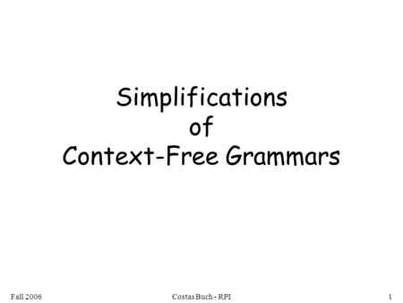 Fall 2006Costas Buch - RPI1 Simplifications of Context-Free Grammars.
