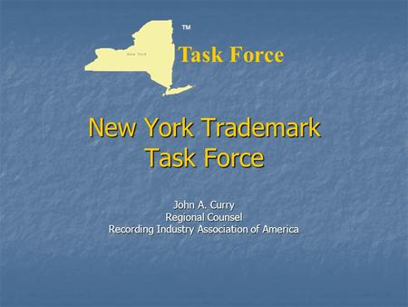New York Trademark Task Force John A. Curry Regional Counsel Recording Industry Association of America ™ Task Force.