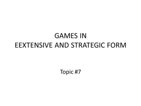 GAMES IN EEXTENSIVE AND STRATEGIC FORM Topic #7. Review: A Best Reply Given a strategy choice by the other player, your best reply to it is the strategy.
