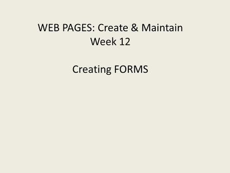 WEB PAGES: Create & Maintain Week 12 Creating FORMS.