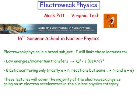 Electroweak Physics Mark Pitt Virginia Tech Electroweak physics is a broad subject. I will limit these lectures to: Low energies/momentum transfers 