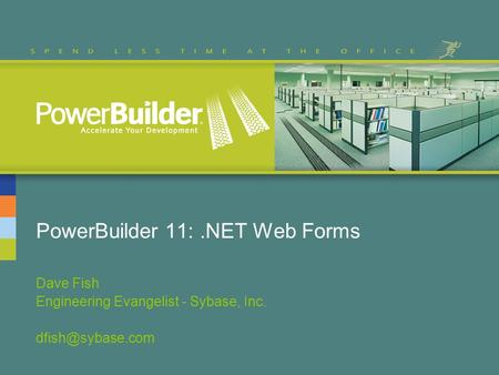 PowerBuilder 11:.NET Web Forms Dave Fish Engineering Evangelist - Sybase, Inc.