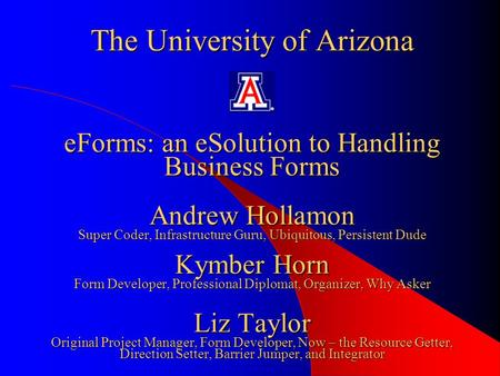 The University of Arizona eForms: an eSolution to Handling Business Forms Andrew Hollamon Super Coder, Infrastructure Guru, Ubiquitous, Persistent Dude.