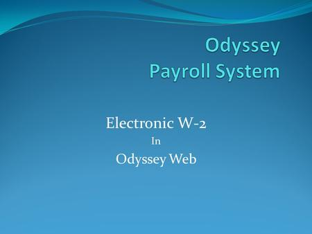 Electronic W-2 In Odyssey Web. Odyssey Payroll Electronic W-2 This presentation will cover the following: Logging into Odyssey Web Activating your Electronic.