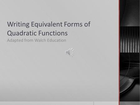 Writing Equivalent Forms of Quadratic Functions Adapted from Walch Education.