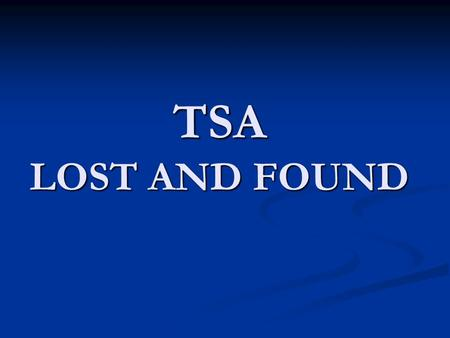 TSA LOST AND FOUND. Lost and Found Process Only recover items that are the TSA Security Checkpoint Areas Only recover items that are the.