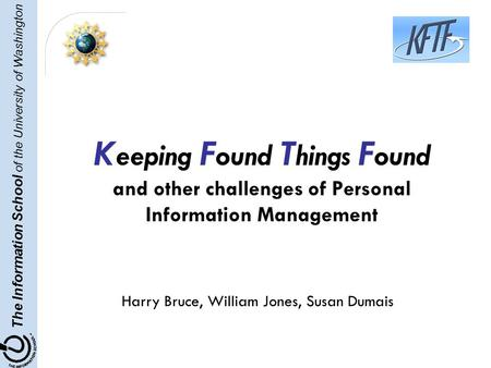 The Information School of the University of Washington K eeping F ound T hings F ound and other challenges of Personal Information Management Harry Bruce,