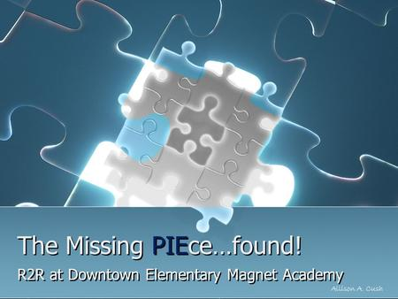 The Missing PIEce…found! R2R at Downtown Elementary Magnet Academy Allison A. Cush.