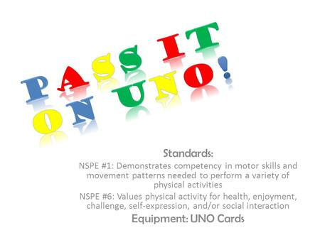 Standards: NSPE #1: Demonstrates competency in motor skills and movement patterns needed to perform a variety of physical activities NSPE #6: Values physical.