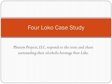 Phusion Projects, LLC, responds to the crisis and chaos surrounding their alcoholic beverage Four Loko. Four Loko Case Study.